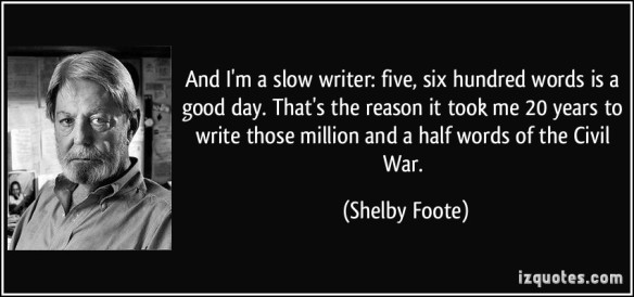 quote-and-i-m-a-slow-writer-five-six-hundred-words-is-a-good-day-that-s-the-reason-it-took-me-20-years-shelby-foote-63531